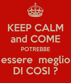 Poster: KEEP CALM and COME POTREBBE essere  meglio DI COSI ?