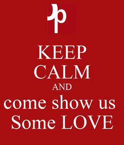 Poster: KEEP CALM AND come show us  Some LOVE