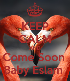 Poster: KEEP CALM AND Come Soon  Baby Eslam