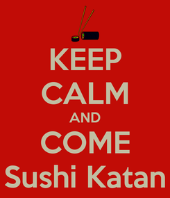 Poster: KEEP CALM AND COME Sushi Katan