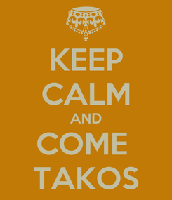 Poster: KEEP CALM AND COME  TAKOS