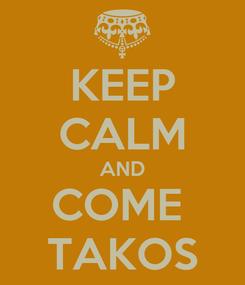 Poster: KEEP CALM AND COME  TAKOS