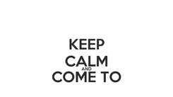 Poster: KEEP CALM AND COME TO