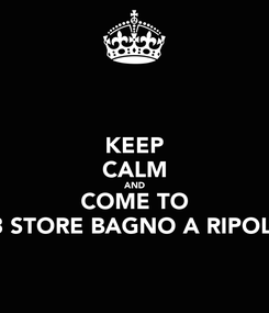 Poster: KEEP CALM AND COME TO 3 STORE BAGNO A RIPOLI