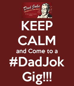 Poster: KEEP CALM and Come to a #DadJok Gig!!!