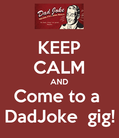 Poster: KEEP CALM AND Come to a  DadJoke  gig!