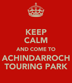 Poster: KEEP CALM AND COME TO ACHINDARROCH TOURING PARK