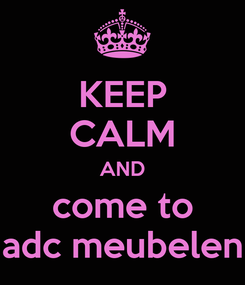 Poster: KEEP CALM AND come to adc meubelen