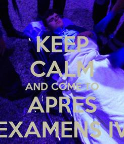Poster: KEEP CALM AND COME TO APRES EXAMENS IV