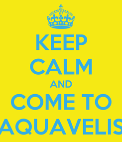 Poster: KEEP CALM AND COME TO AQUAVELIS