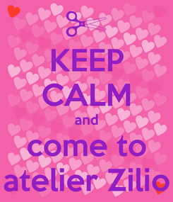 Poster: KEEP CALM and come to atelier Zilio