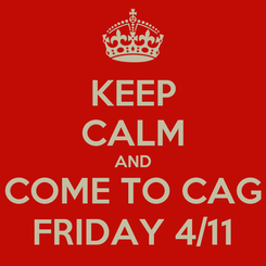 Poster: KEEP CALM AND COME TO CAG FRIDAY 4/11
