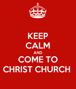 Poster: KEEP CALM AND COME TO CHRIST CHURCH