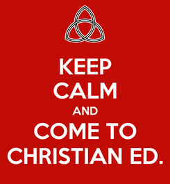 Poster: KEEP CALM AND COME TO CHRISTIAN ED.