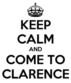 Poster: KEEP CALM AND COME TO CLARENCE