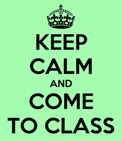 Poster: KEEP CALM AND COME TO CLASS
