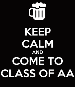 Poster: KEEP CALM AND COME TO CLASS OF AA