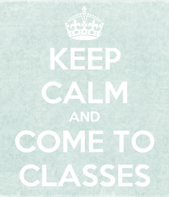 Poster: KEEP CALM AND COME TO CLASSES