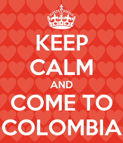 Poster: KEEP CALM AND COME TO COLOMBIA