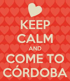 Poster: KEEP CALM AND COME TO CÓRDOBA