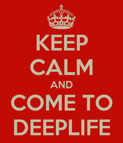 Poster: KEEP CALM AND COME TO DEEPLIFE