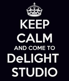 Poster: KEEP CALM AND COME TO DeLIGHT  STUDIO