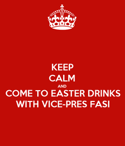 Poster: KEEP CALM AND COME TO EASTER DRINKS WITH VICE-PRES FASI