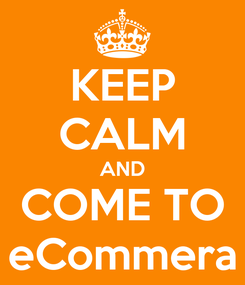 Poster: KEEP CALM AND COME TO eCommera