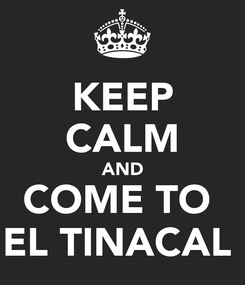 Poster: KEEP CALM AND COME TO  EL TINACAL