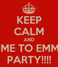 Poster: KEEP CALM AND COME TO EMMAS PARTY!!!!