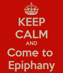 Poster: KEEP CALM AND Come to  Epiphany