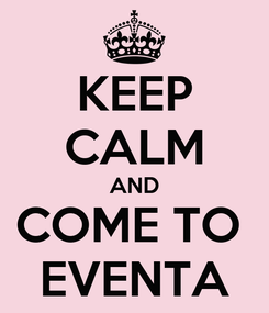 Poster: KEEP CALM AND COME TO  EVENTA