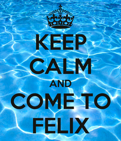 Poster: KEEP CALM AND COME TO FELIX