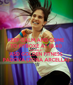 Poster: KEEP CALM AND COME TO FITBOXE AT 18.40 WITH ME AT ASD GOLDEN FITNESS PADOVA (ZONA ARCELLA)