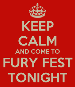 Poster: KEEP CALM AND COME TO FURY FEST TONIGHT