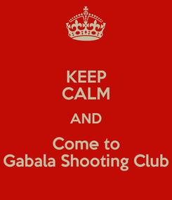 Poster: KEEP CALM AND Come to Gabala Shooting Club