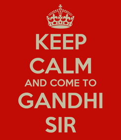 Poster: KEEP CALM AND COME TO  GANDHI  SIR