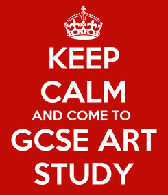Poster: KEEP CALM AND COME TO  GCSE ART STUDY
