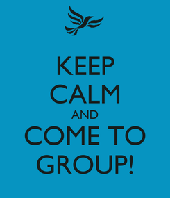 Poster: KEEP CALM AND COME TO GROUP!