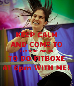 Poster: KEEP CALM AND COME TO GYM TONIC PADOVA TO DO FITBOXE AT 6pm WITH ME!