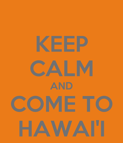 Poster: KEEP CALM AND COME TO HAWAI'I