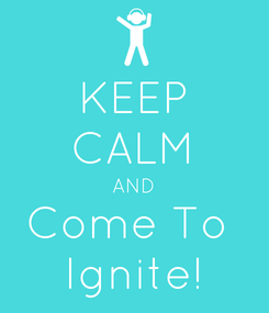 Poster: KEEP CALM AND Come To  Ignite!