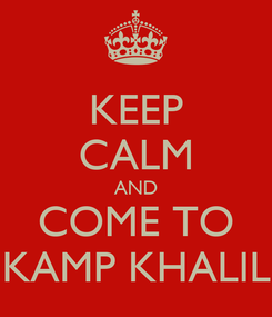 Poster: KEEP CALM AND COME TO KAMP KHALIL