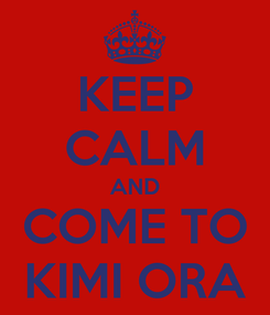 Poster: KEEP CALM AND COME TO KIMI ORA