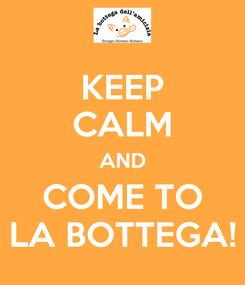 Poster: KEEP CALM AND COME TO LA BOTTEGA!