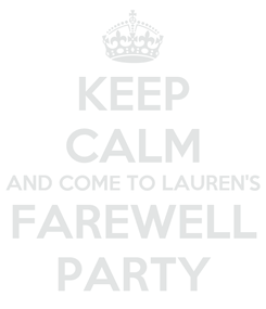 Poster: KEEP CALM AND COME TO LAUREN'S FAREWELL PARTY