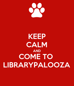 Poster: KEEP CALM AND COME TO  LIBRARYPALOOZA