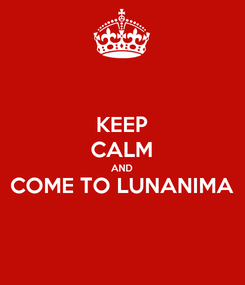 Poster: KEEP CALM AND COME TO LUNANIMA