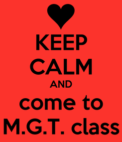 Poster: KEEP CALM AND come to M.G.T. class