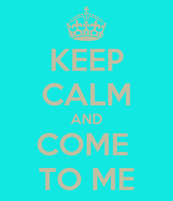 Poster: KEEP CALM AND COME  TO ME